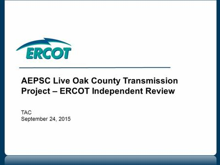 AEPSC Live Oak County Transmission Project – ERCOT Independent Review TAC September 24, 2015.