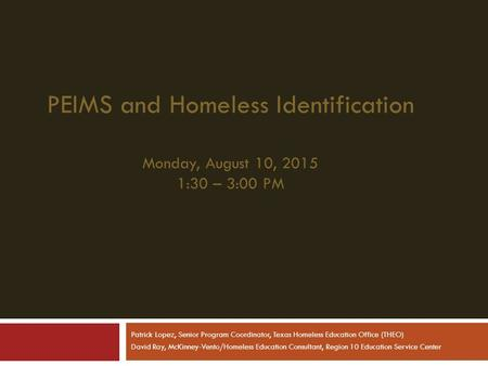 PEIMS and Homeless Identification Monday, August 10, 2015 1:30 – 3:00 PM Patrick Lopez, Senior Program Coordinator, Texas Homeless Education Office (THEO)