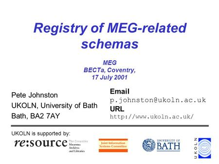 Registry of MEG-related schemas MEG BECTa, Coventry, 17 July 2001 Pete Johnston UKOLN, University of Bath Bath, BA2 7AY UKOLN is supported by: