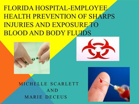 FLORIDA HOSPITAL-EMPLOYEE HEALTH PREVENTION OF SHARPS INJURIES AND EXPOSURE TO BLOOD AND BODY FLUIDS MICHELLE SCARLETT AND MARIE DECEUS.