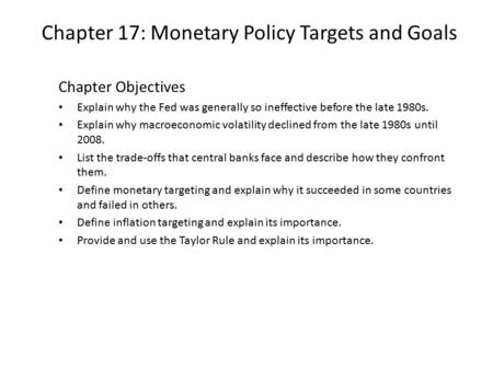 Chapter 17: Monetary Policy Targets and Goals Chapter Objectives Explain why the Fed was generally so ineffective before the late 1980s. Explain why macroeconomic.