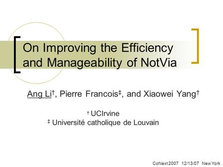 On Improving the Efficiency and Manageability of NotVia Ang Li †, Pierre Francois ‡, and Xiaowei Yang † † UCIrvine ‡ Université catholique de Louvain CoNext.