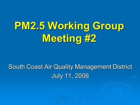 PM2.5 Working Group Meeting #2 South Coast Air Quality Management District July 11, 2006.