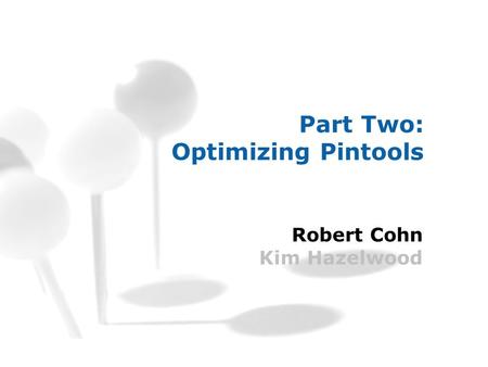 Part Two: Optimizing Pintools Robert Cohn Kim Hazelwood.