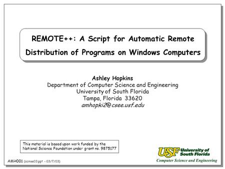 AMH001 (acmse03.ppt - 03/7/03) REMOTE++: A Script for Automatic Remote Distribution of Programs on Windows Computers Ashley Hopkins Department of Computer.