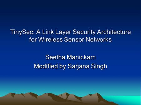 TinySec: A Link Layer Security Architecture for Wireless Sensor Networks Seetha Manickam Modified by Sarjana Singh.