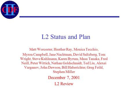 L2 Status and Plan Matt Worcester, Heather Ray, Monica Tecchio, Myron Campbell, Jane Nachtman, David Saltzberg, Tom Wright, Steve Kuhlmann, Karen Byrum,