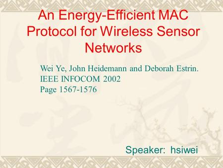 An Energy-Efficient MAC Protocol for Wireless Sensor Networks Speaker: hsiwei Wei Ye, John Heidemann and Deborah Estrin. IEEE INFOCOM 2002 Page 1567-1576.