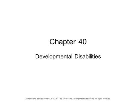 Chapter 40 Developmental Disabilities All items and derived items © 2015, 2011 by Mosby, Inc., an imprint of Elsevier Inc. All rights reserved.