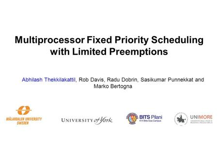 Multiprocessor Fixed Priority Scheduling with Limited Preemptions Abhilash Thekkilakattil, Rob Davis, Radu Dobrin, Sasikumar Punnekkat and Marko Bertogna.