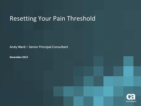 Resetting Your Pain Threshold Andy Ward – Senior Principal Consultant December 2015.