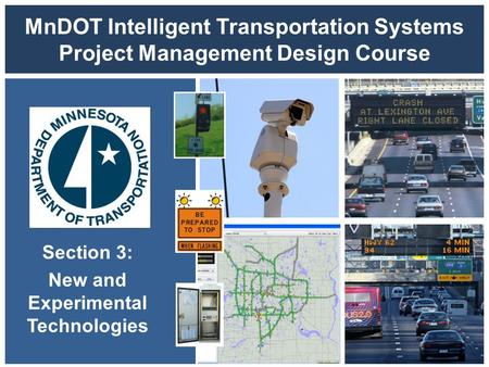 MnDOT Intelligent Transportation Systems Project Management Design Course Section 3: New and Experimental Technologies.