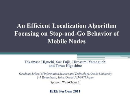 An Efficient Localization Algorithm Focusing on Stop-and-Go Behavior of Mobile Nodes IEEE PerCom 2011 Takamasa Higuchi, Sae Fujii, Hirozumi Yamaguchi and.