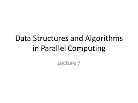Data Structures and Algorithms in Parallel Computing Lecture 7.