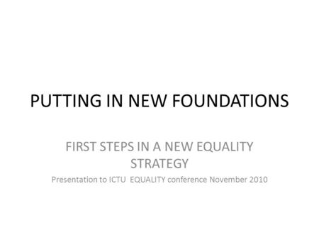 PUTTING IN NEW FOUNDATIONS FIRST STEPS IN A NEW EQUALITY STRATEGY Presentation to ICTU EQUALITY conference November 2010.