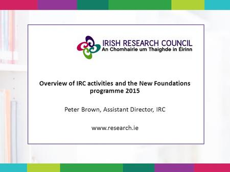 Overview of IRC activities and the New Foundations programme 2015 Peter Brown, Assistant Director, IRC www.research.ie.