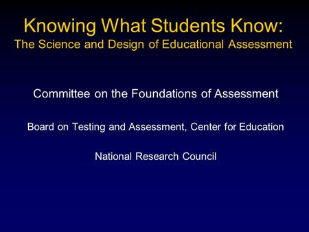 Knowing What Students Know: The Science and Design of Educational Assessment Committee on the Foundations of Assessment Board on Testing and Assessment,
