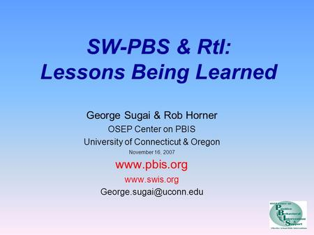 SW-PBS & RtI: Lessons Being Learned George Sugai & Rob Horner OSEP Center on PBIS University of Connecticut & Oregon November 16, 2007 www.pbis.org www.swis.org.