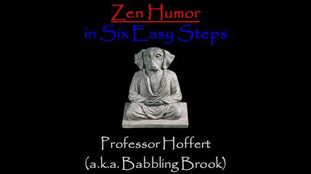 Zen Humor in Six Easy Steps Professor Hoffert (a.k.a. Babbling Brook)