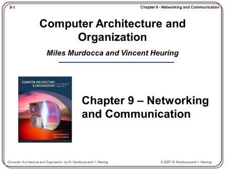 9-1 Chapter 9 - Networking and Communication Computer Architecture and Organization by M. Murdocca and V. Heuring © 2007 M. Murdocca and V. Heuring Computer.