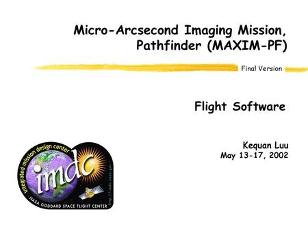 Final Version Kequan Luu May 13-17, 2002 Micro-Arcsecond Imaging Mission, Pathfinder (MAXIM-PF) Flight Software.