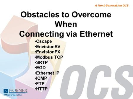 A Next Generation OCS Obstacles to Overcome When Connecting via Ethernet Cscape EnvisionRV EnvisionFX Modbus TCP SRTP EGD Ethernet IP ICMP FTP HTTP.