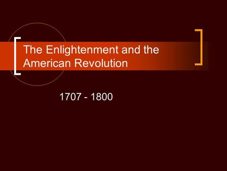 The Enlightenment and the American Revolution 1707 - 1800.