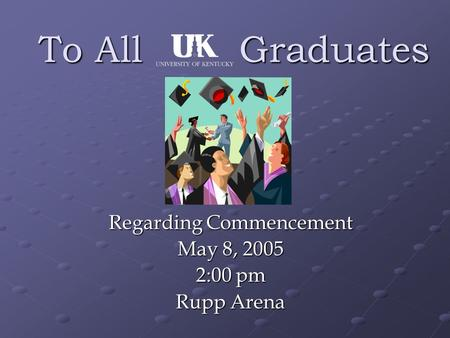 To All Graduates Regarding Commencement May 8, 2005 2:00 pm Rupp Arena.