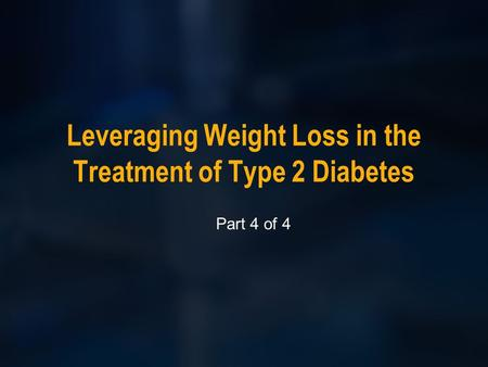 Leveraging Weight Loss in the Treatment of Type 2 Diabetes Part 4 of 4.