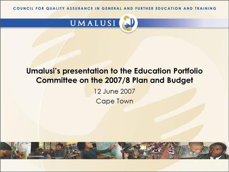 Umalusi's presentation to the Education Portfolio Committee on the 2007/8 Plan and Budget 12 June 2007 Cape Town.