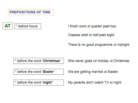 PREPOSITIONS OF TIME AT * before hours I finish work at quarter past two. * before the word 'Christmas' Classes start at half past eight. She never goes.