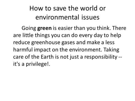 How to save the world or environmental issues Going green is easier than you think. There are little things you can do every day to help reduce greenhouse.
