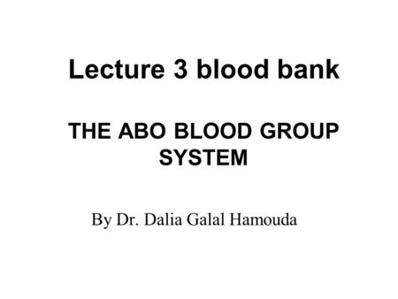 Lecture 3 blood bank THE ABO BLOOD GROUP SYSTEM By Dr. Dalia Galal Hamouda.
