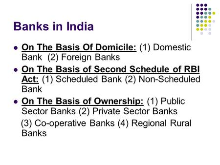 Banks in India On The Basis Of Domicile: (1) Domestic Bank (2) Foreign Banks On The Basis of Second Schedule of RBI Act: (1) Scheduled Bank (2) Non-Scheduled.