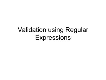 Validation using Regular Expressions. Regular Expression Instead of asking if user input has some particular value, sometimes you want to know if it follows.