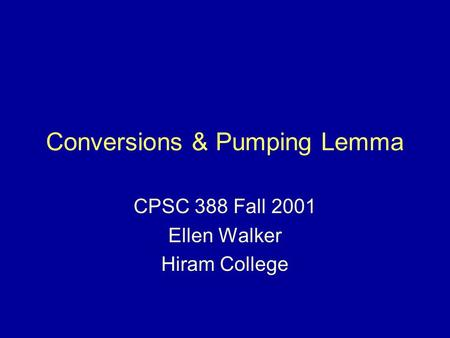 Conversions & Pumping Lemma CPSC 388 Fall 2001 Ellen Walker Hiram College.