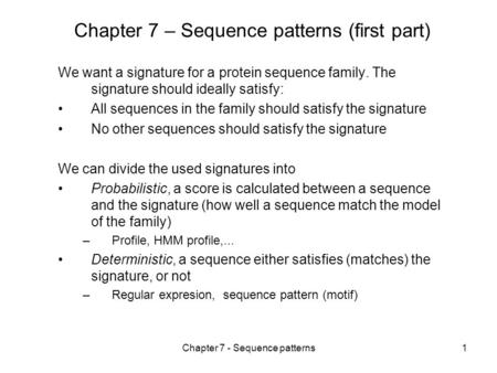Chapter 7 - Sequence patterns1 Chapter 7 – Sequence patterns (first part) We want a signature for a protein sequence family. The signature should ideally.