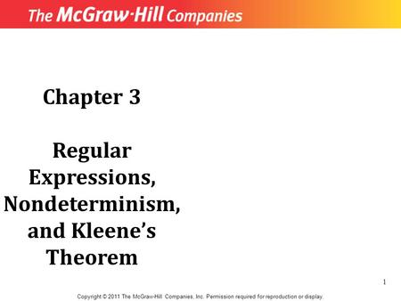 Chapter 3 Regular Expressions, Nondeterminism, and Kleene's Theorem Copyright © 2011 The McGraw-Hill Companies, Inc. Permission required for reproduction.