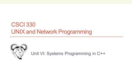 CSCI 330 UNIX and Network Programming Unit VI: Systems Programming in C++