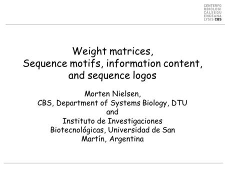 Weight matrices, Sequence motifs, information content, and sequence logos Morten Nielsen, CBS, Department of Systems Biology, DTU and Instituto de Investigaciones.