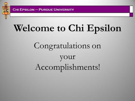 Chi Epsilon – Purdue University Welcome to Chi Epsilon Congratulations on your Accomplishments!