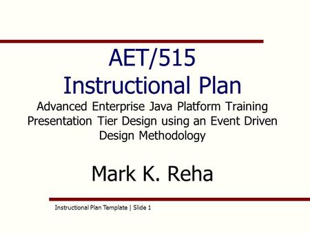 Instructional Plan Template | Slide 1 AET/515 Instructional Plan Advanced Enterprise Java Platform Training Presentation Tier Design using an Event Driven.