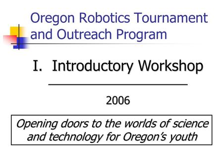Oregon Robotics Tournament and Outreach Program I. Introductory Workshop 2006 Opening doors to the worlds of science and technology for Oregon's youth.