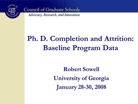 Ph. D. Completion and Attrition: Baseline Program Data Robert Sowell University of Georgia January 28-30, 2008.