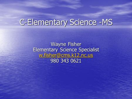 C-Elementary Science -MS Wayne Fisher Elementary Science Specialist 980 343 0621