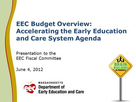 EEC Budget Overview: Accelerating the Early Education and Care System Agenda Presentation to the EEC Fiscal Committee June 4, 2012.