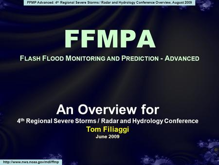 FFMP Advanced: 4 th Regional Severe Storms / Radar and Hydrology Conference Overview, August 2009 An Overview for 4 th Regional Severe Storms / Radar and.