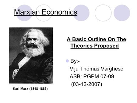 Marxian Economics A Basic Outline On The Theories Proposed By:- Viju Thomas Varghese ASB: PGPM 07-09 (03-12-2007) Karl Marx (1818-1883)