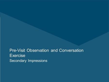 Pre-Visit Observation and Conversation Exercise Secondary Impressions.