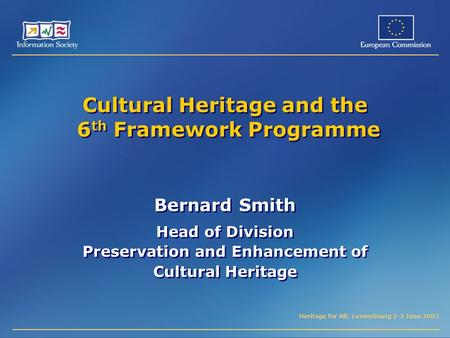 Heritage for All, Luxembourg 2-3 June 2003 Cultural Heritage and the 6 th Framework Programme Bernard Smith Head of Division Preservation and Enhancement.